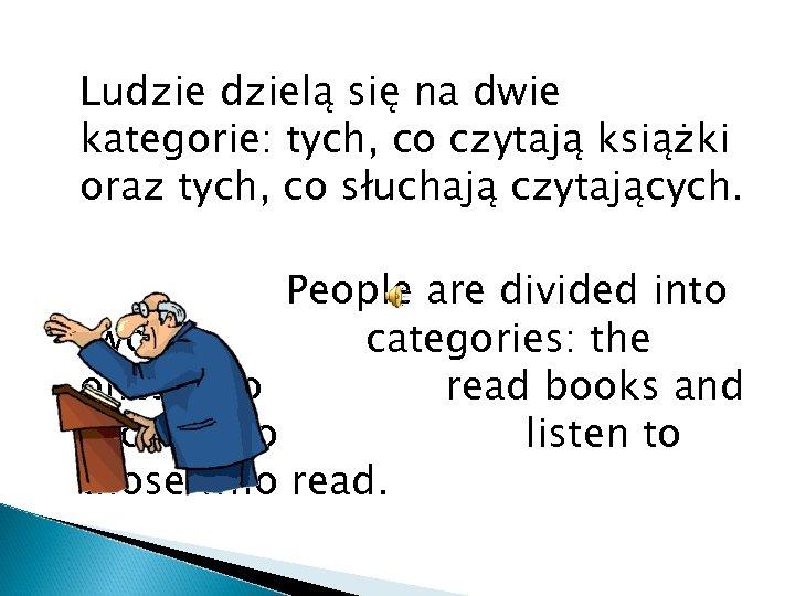 Ludzielą się na dwie kategorie: tych, co czytają książki oraz tych, co słuchają czytających.