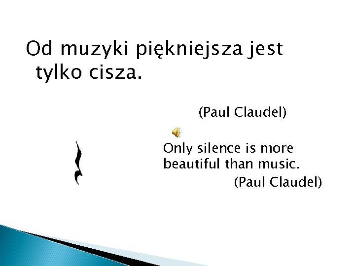 Od muzyki piękniejsza jest tylko cisza. (Paul Claudel) beautiful Only silence is more beautiful