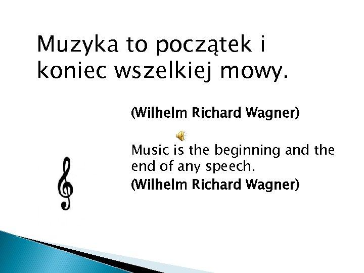 Muzyka to początek i koniec wszelkiej mowy. (Wilhelm Richard Wagner) Music is the beginning