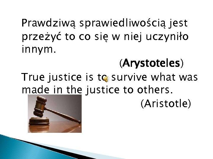 Prawdziwą sprawiedliwością jest przeżyć to co się w niej uczyniło innym. (Arystoteles) True justice