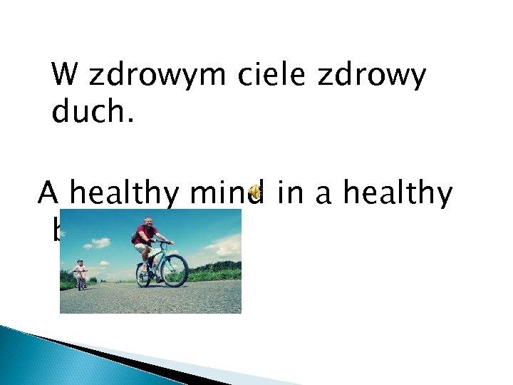 W zdrowym ciele zdrowy duch. A healthy mind in a healthy body.