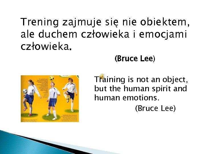 Trening zajmuje się nie obiektem, ale duchem człowieka i emocjami człowieka. (Bruce Lee) Training