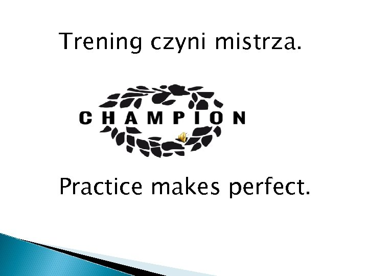 Trening czyni mistrza. Practice makes perfect.