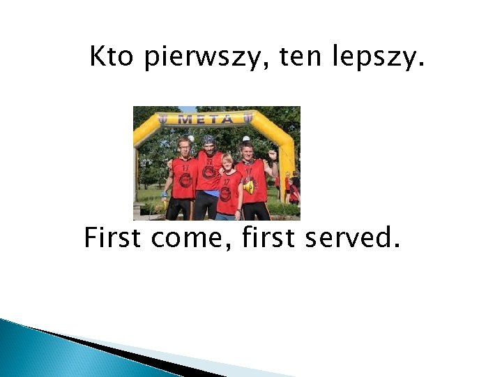 Kto pierwszy, ten lepszy. First come, first served.