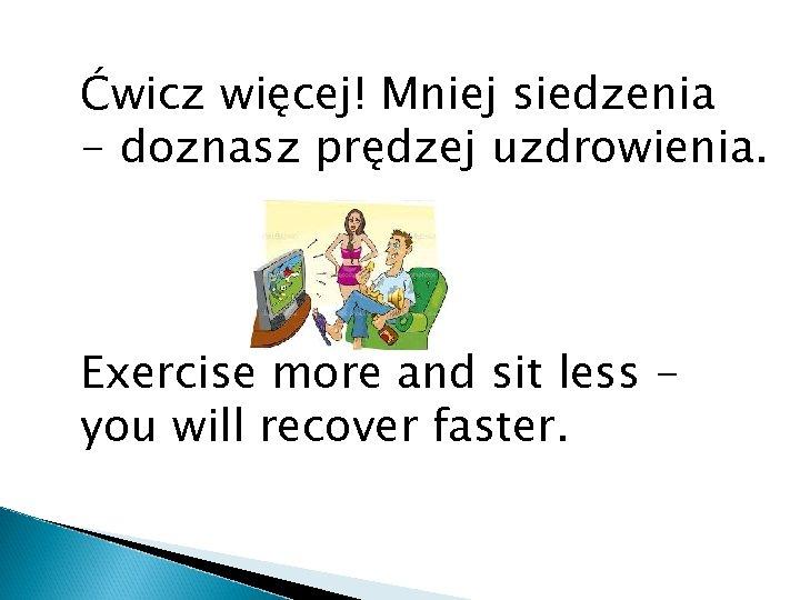 Ćwicz więcej! Mniej siedzenia - doznasz prędzej uzdrowienia. Exercise more and sit less you