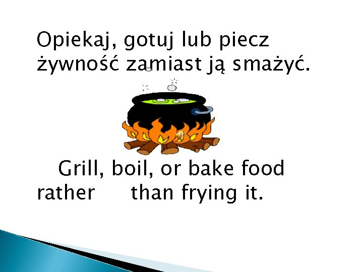 Opiekaj, gotuj lub piecz żywność zamiast ją smażyć. Grill, boil, or bake food rather