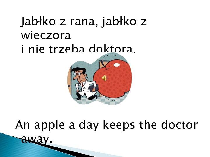 Jabłko z rana, jabłko z wieczora i nie trzeba doktora. An apple a day