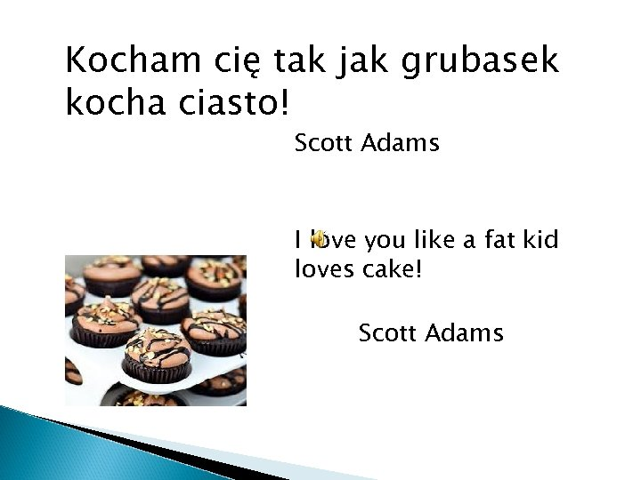 Kocham cię tak jak grubasek kocha ciasto! Scott Adams I love you like a