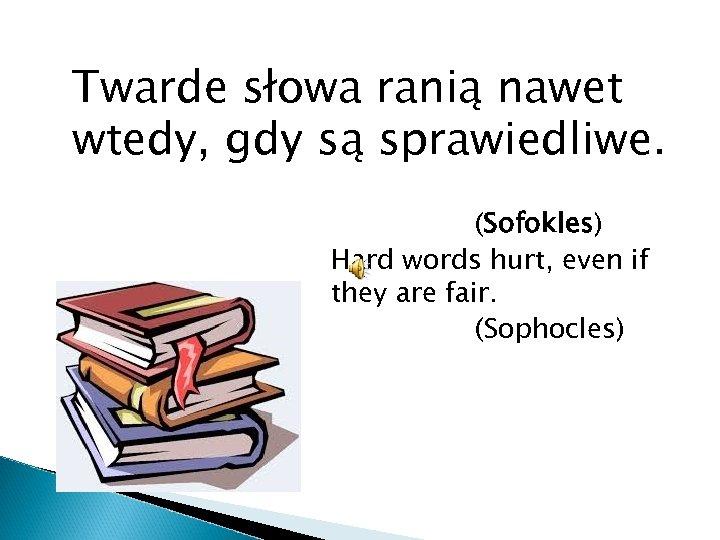 Twarde słowa ranią nawet wtedy, gdy są sprawiedliwe. (Sofokles) Hard words hurt, even if