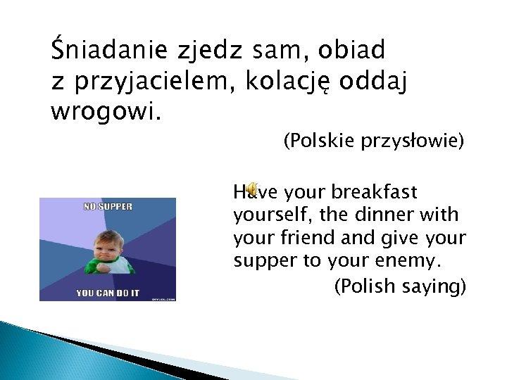 Śniadanie zjedz sam, obiad z przyjacielem, kolację oddaj wrogowi. (Polskie przysłowie) Have your breakfast