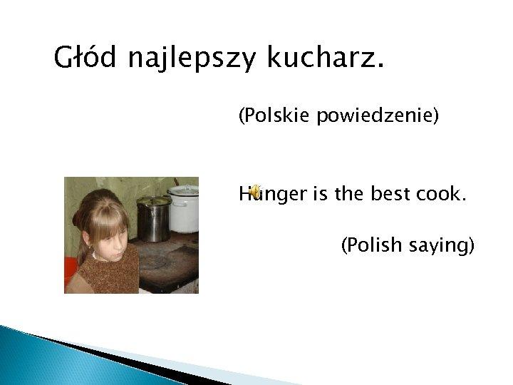 Głód najlepszy kucharz. (Polskie powiedzenie) Hunger is the best cook. (Polish saying)