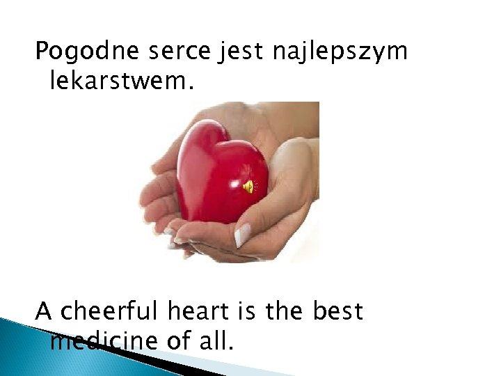 Pogodne serce jest najlepszym lekarstwem. A cheerful heart is the best medicine of all.