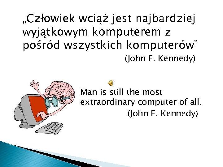 """""""Człowiek wciąż jest najbardziej wyjątkowym komputerem z pośród wszystkich komputerów"""" (John F. Kennedy) Man"""