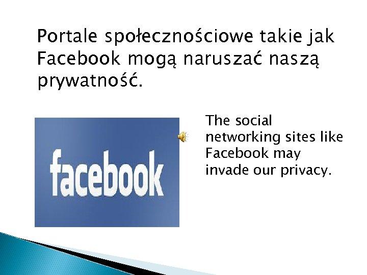 Portale społecznościowe takie jak Facebook mogą naruszać naszą prywatność. The social networking sites like