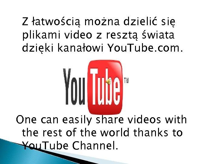 Z łatwością można dzielić się plikami video z resztą świata dzięki kanałowi You. Tube.