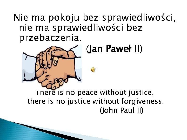 Nie ma pokoju bez sprawiedliwości, nie ma sprawiedliwości bez przebaczenia. (Jan Paweł II) There
