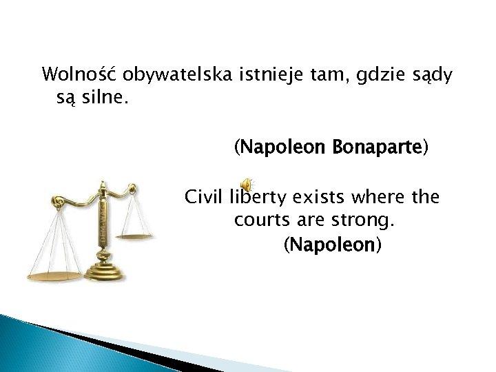 Wolność obywatelska istnieje tam, gdzie sądy są silne. (Napoleon Bonaparte) Civil liberty exists where