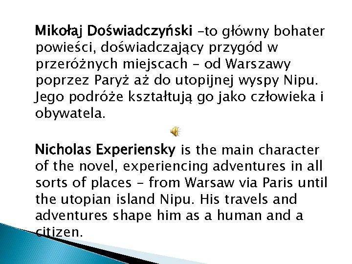 Mikołaj Doświadczyński –to główny bohater powieści, doświadczający przygód w przeróżnych miejscach - od Warszawy