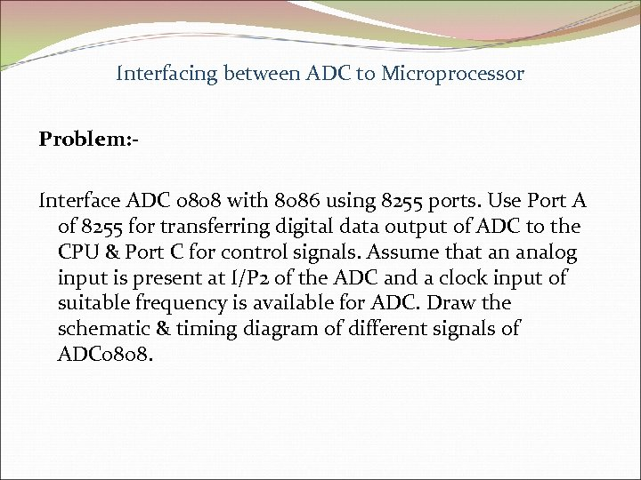 Interfacing between ADC to Microprocessor Problem: Interface ADC 0808 with 8086 using 8255 ports.