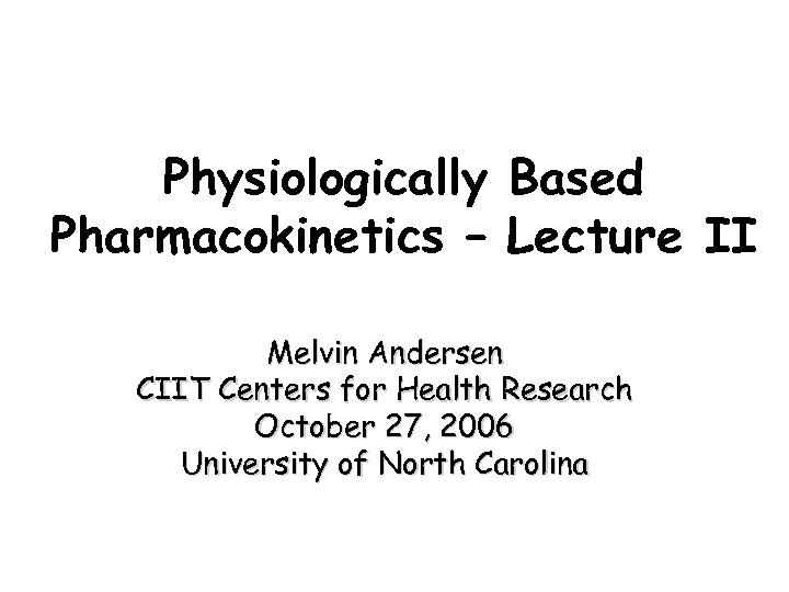Physiologically Based Pharmacokinetics – Lecture II Melvin Andersen CIIT Centers for Health Research October