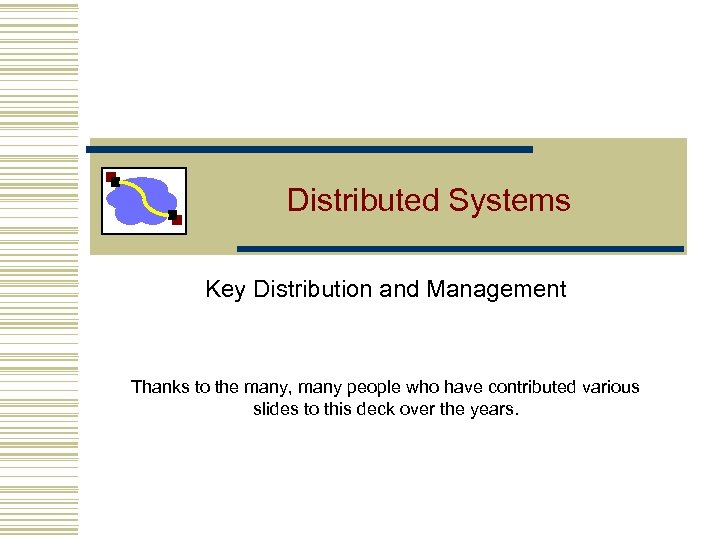 Distributed Systems Key Distribution and Management Thanks to the many, many people who have