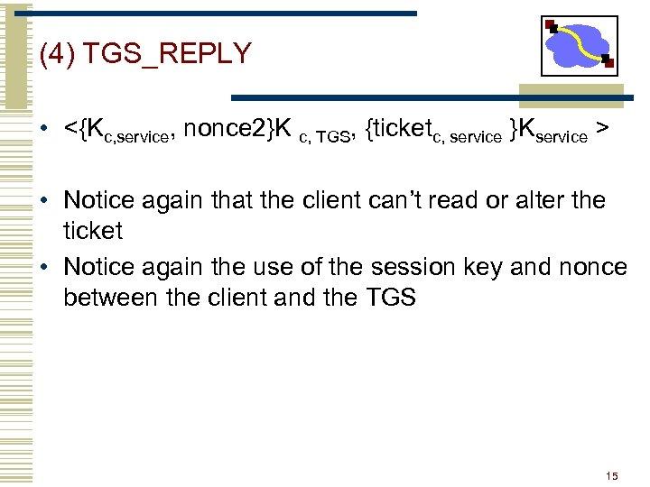 (4) TGS_REPLY • <{Kc, service, nonce 2}K c, TGS, {ticketc, service }Kservice > •