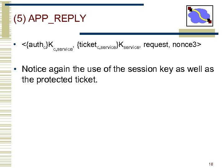 (5) APP_REPLY • <{authc}Kc, service, {ticketc, service}Kservice, request, nonce 3> • Notice again the