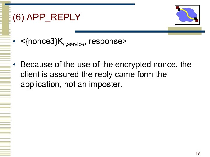 (6) APP_REPLY • <{nonce 3}Kc, service, response> • Because of the encrypted nonce, the