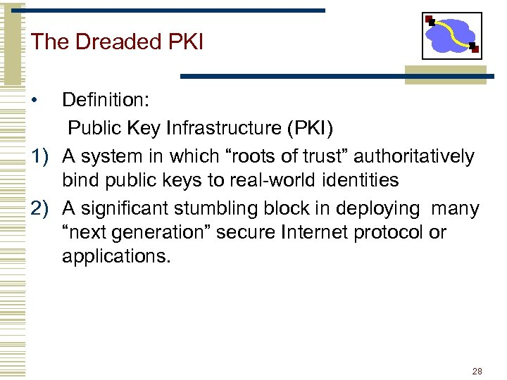 The Dreaded PKI • Definition: Public Key Infrastructure (PKI) 1) A system in which