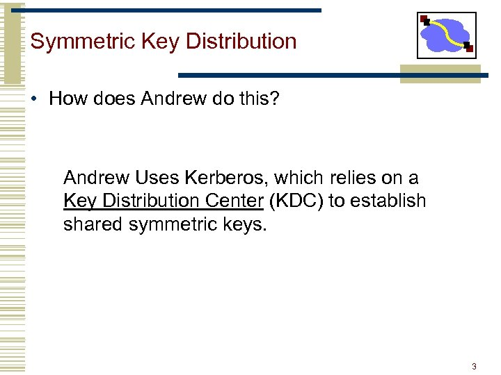 Symmetric Key Distribution • How does Andrew do this? Andrew Uses Kerberos, which relies