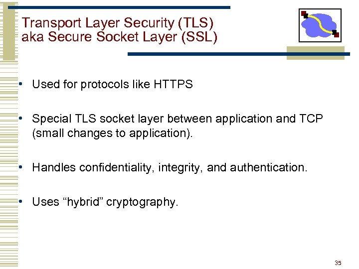 Transport Layer Security (TLS) aka Secure Socket Layer (SSL) • Used for protocols like