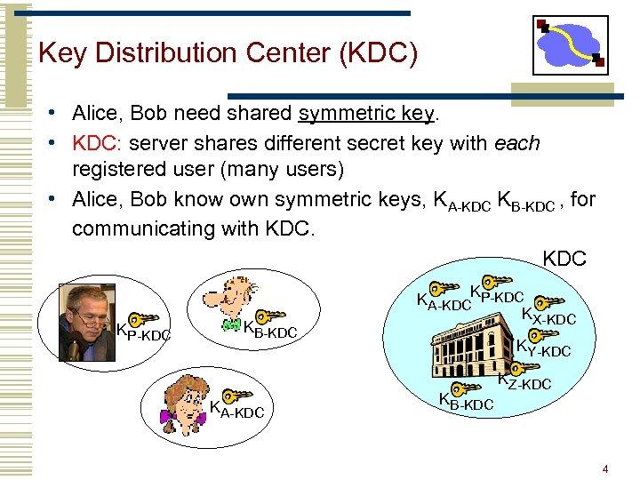 Key Distribution Center (KDC) • Alice, Bob need shared symmetric key. • KDC: server