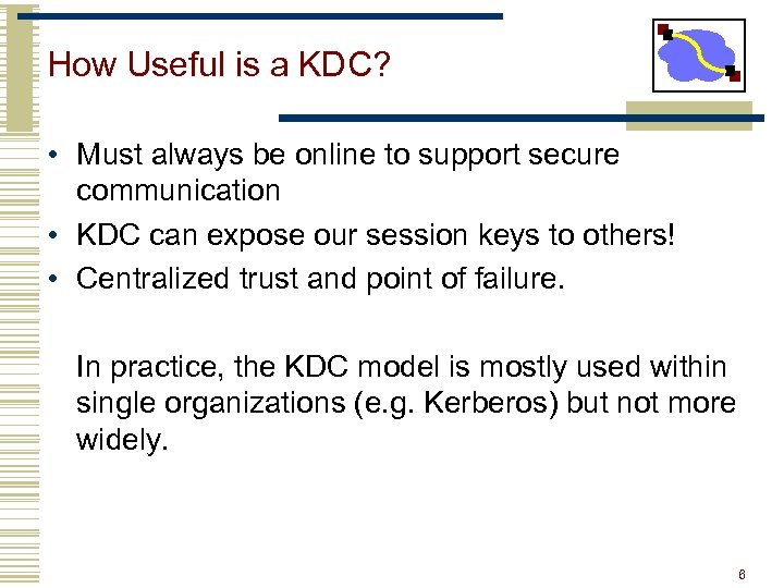 How Useful is a KDC? • Must always be online to support secure communication