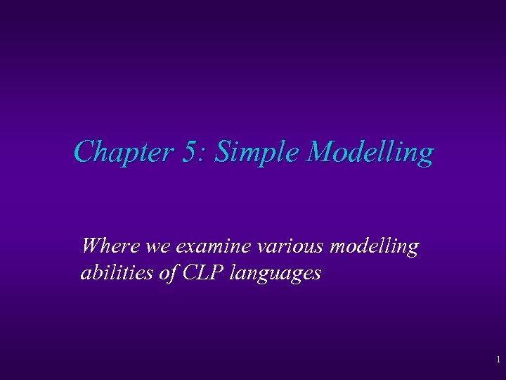 Chapter 5: Simple Modelling Where we examine various modelling abilities of CLP languages 1