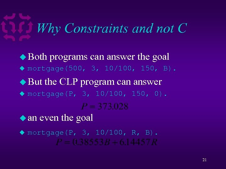 Why Constraints and not C u Both programs can answer the goal u mortgage(500,