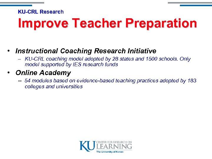 KU-CRL Research Improve Teacher Preparation • Instructional Coaching Research Initiative – KU-CRL coaching model