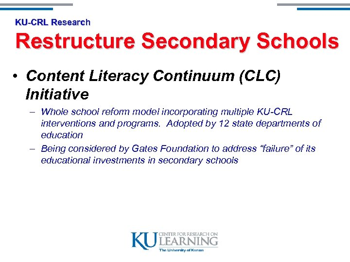 KU-CRL Research Restructure Secondary Schools • Content Literacy Continuum (CLC) Initiative – Whole school