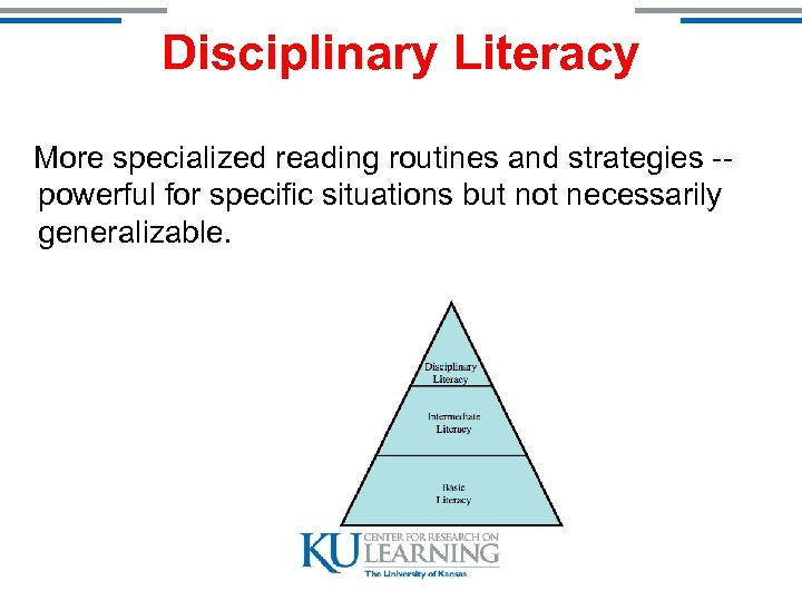 Disciplinary Literacy More specialized reading routines and strategies -powerful for specific situations but not