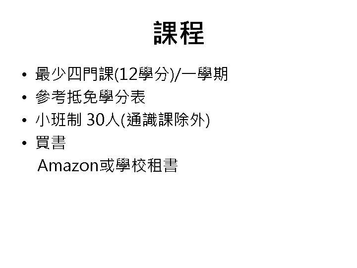 課程 • • 最少四門課(12學分)/一學期 參考抵免學分表 小班制 30人(通識課除外) 買書 Amazon或學校租書