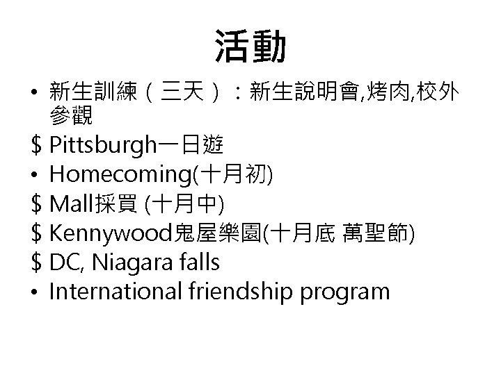 活動 • 新生訓練(三天):新生說明會, 烤肉, 校外 參觀 $ Pittsburgh一日遊 • Homecoming(十月初) $ Mall採買 (十月中) $