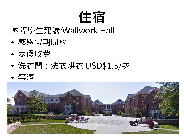 住宿 國際學生建議: Wallwork Hall • 感恩假期開放 • 寒假收費 • 洗衣間:洗衣烘衣 USD$1. 5/次 • 禁酒