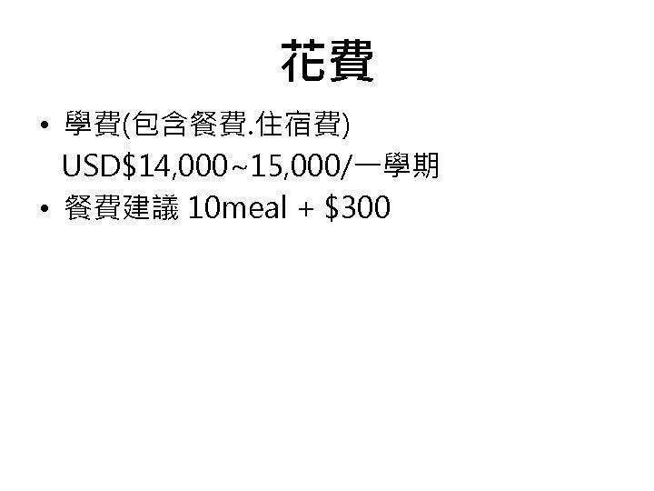 花費 • 學費(包含餐費. 住宿費) USD$14, 000~15, 000/一學期 • 餐費建議 10 meal + $300