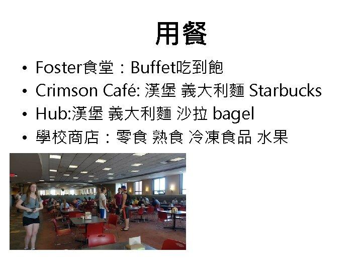 用餐 • • Foster食堂:Buffet吃到飽 Crimson Café: 漢堡 義大利麵 Starbucks Hub: 漢堡 義大利麵 沙拉 bagel