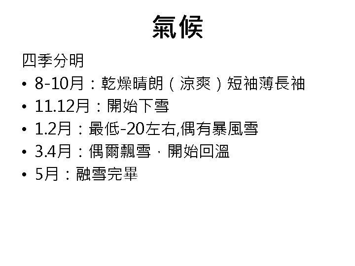 氣候 四季分明 • 8 -10月:乾燥晴朗(涼爽)短袖薄長袖 • 11. 12月:開始下雪 • 1. 2月:最低-20左右, 偶有暴風雪 • 3.