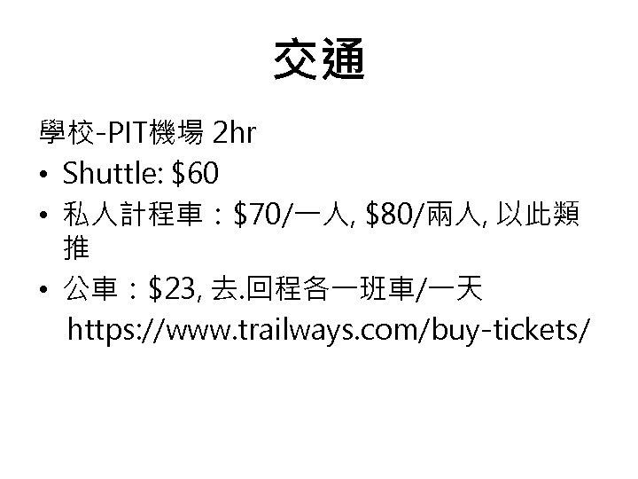 交通 學校-PIT機場 2 hr • Shuttle: $60 • 私人計程車:$70/一人, $80/兩人, 以此類 推 • 公車:$23,