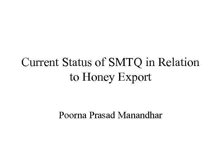 Current Status of SMTQ in Relation to Honey Export Poorna Prasad Manandhar