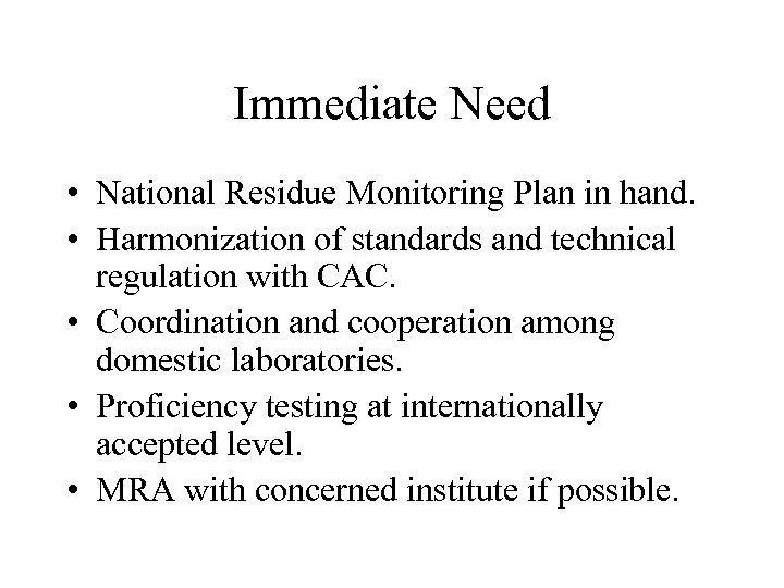 Immediate Need • National Residue Monitoring Plan in hand. • Harmonization of standards and