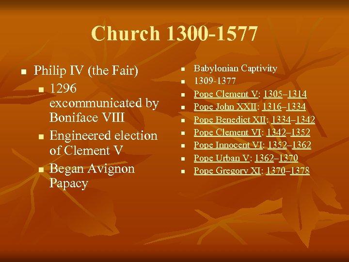Church 1300 -1577 n Philip IV (the Fair) n 1296 excommunicated by Boniface VIII