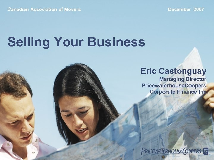 Canadian Association of Movers December 2007 Selling Your Business Eric Castonguay Managing Director Pricewaterhouse.