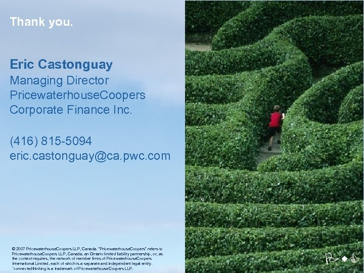 Thank you. Eric Castonguay Managing Director Pricewaterhouse. Coopers Corporate Finance Inc. (416) 815 -5094